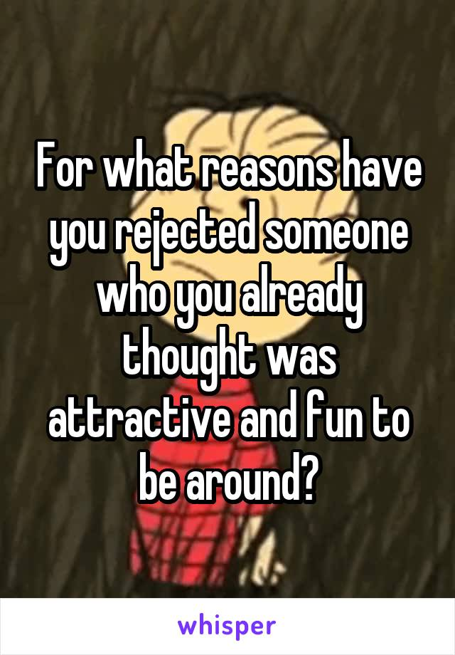 For what reasons have you rejected someone who you already thought was attractive and fun to be around?