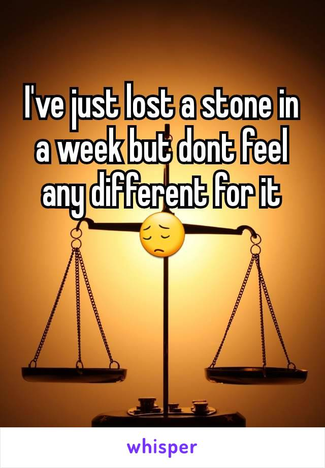 I've just lost a stone in a week but dont feel any different for it 😔