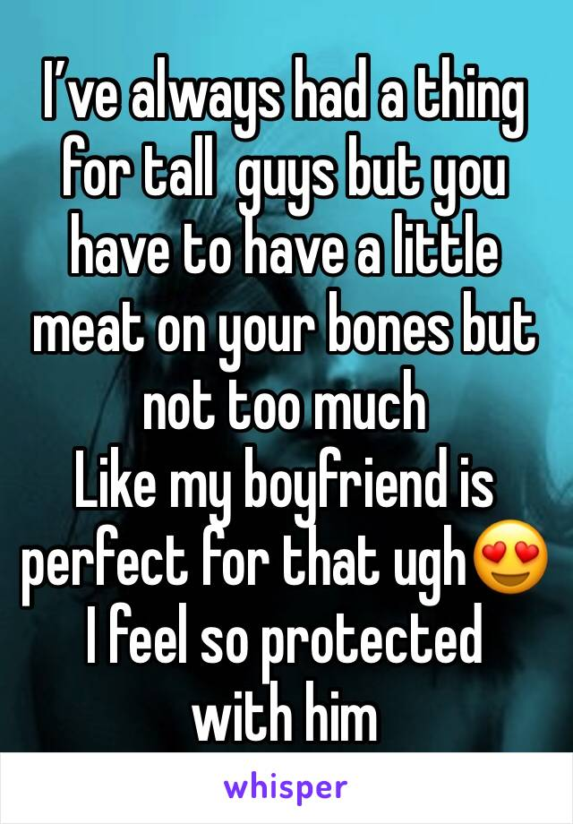 I've always had a thing for tall  guys but you have to have a little meat on your bones but not too much  Like my boyfriend is perfect for that ugh😍 I feel so protected with him