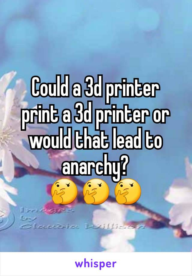 Could a 3d printer print a 3d printer or would that lead to anarchy? 🤔🤔🤔