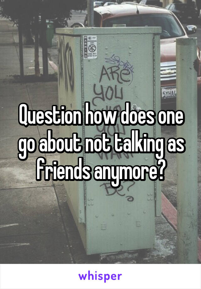 Question how does one go about not talking as friends anymore?