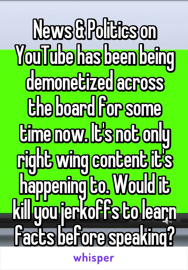 News & Politics on YouTube has been being demonetized across the board for some time now. It's not only right wing content it's happening to. Would it kill you jerkoffs to learn facts before speaking?