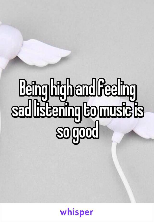 Being high and feeling sad listening to music is so good