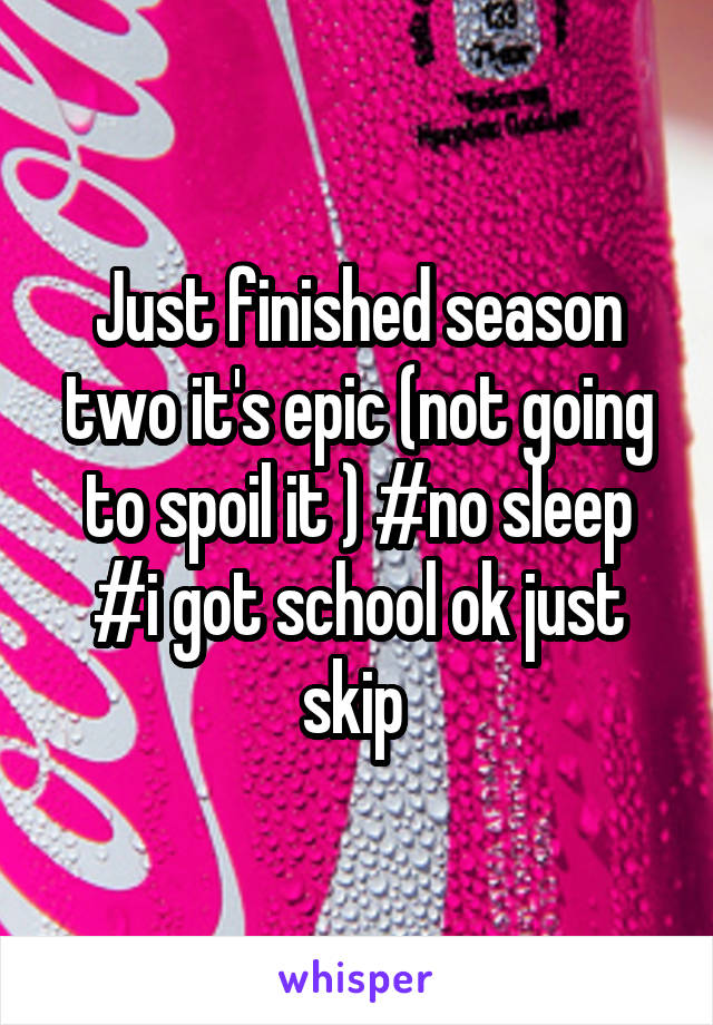 Just finished season two it's epic (not going to spoil it ) #no sleep #i got school ok just skip