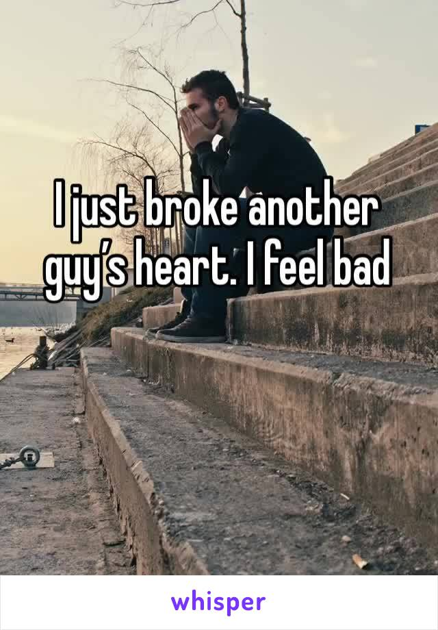 I just broke another guy's heart. I feel bad