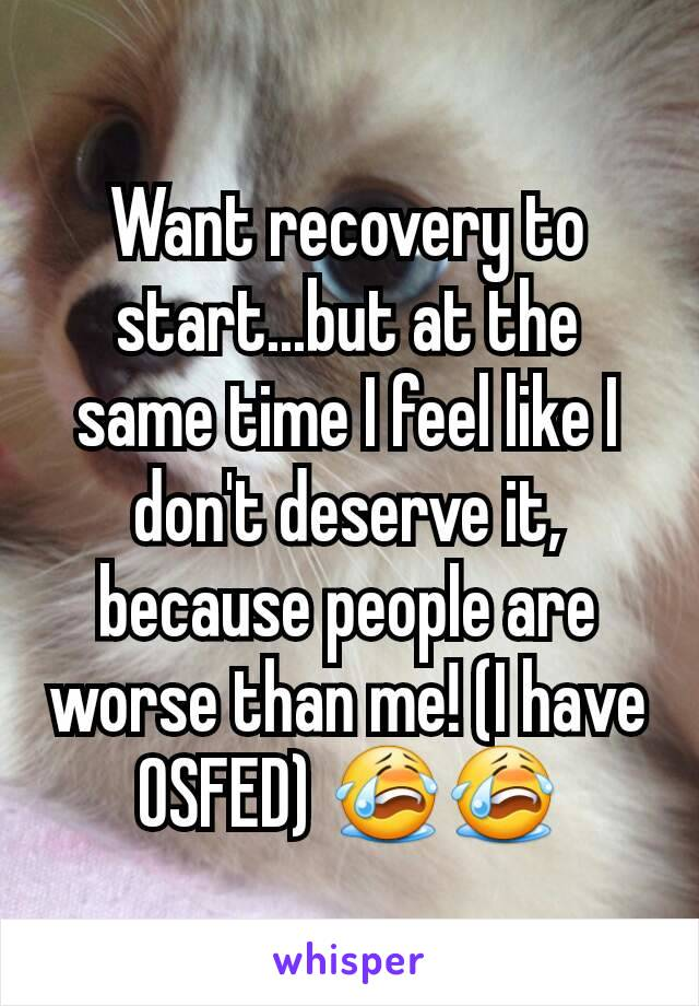 Want recovery to start...but at the same time I feel like I don't deserve it, because people are worse than me! (I have OSFED) 😭😭