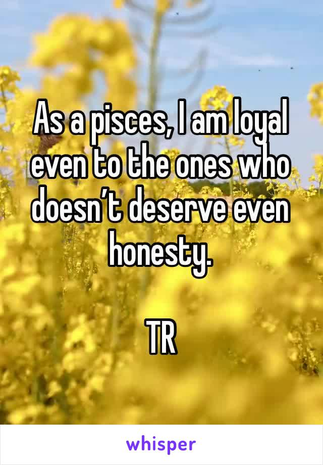 As a pisces, I am loyal even to the ones who doesn't deserve even  honesty.  TR