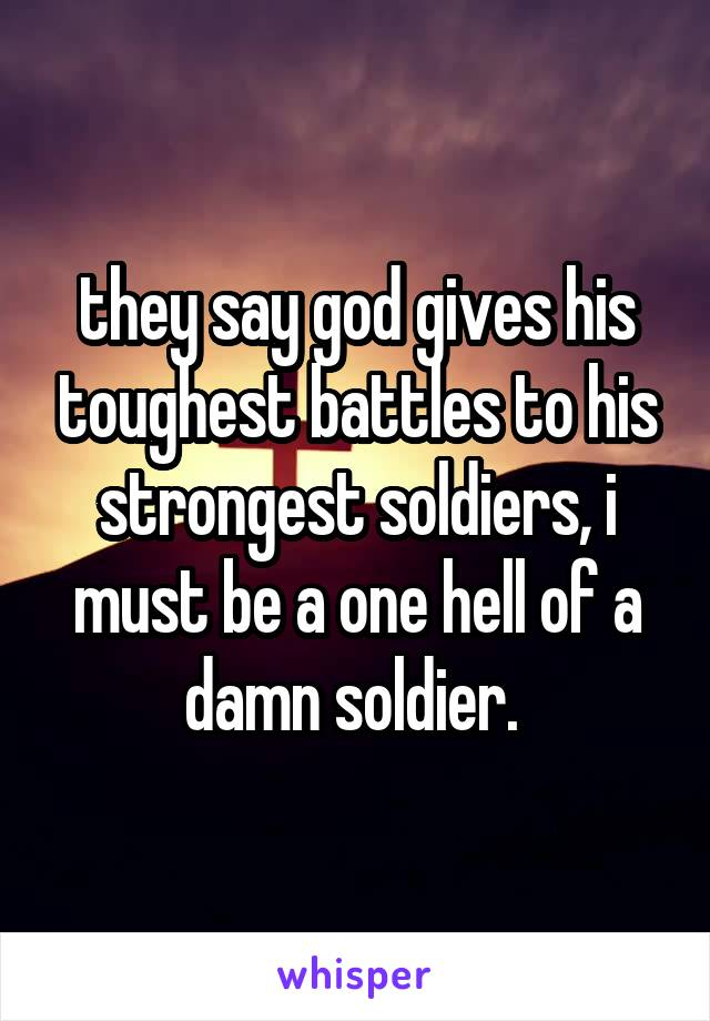 they say god gives his toughest battles to his strongest soldiers, i must be a one hell of a damn soldier.