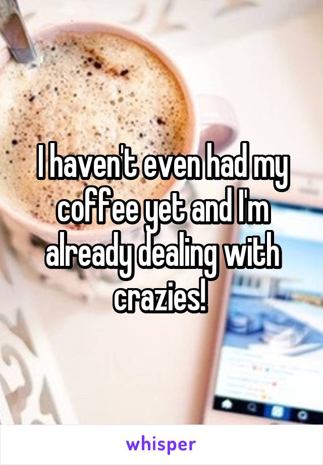 I haven't even had my coffee yet and I'm already dealing with crazies!