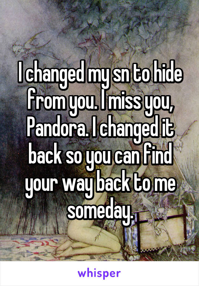 I changed my sn to hide from you. I miss you, Pandora. I changed it back so you can find your way back to me someday.