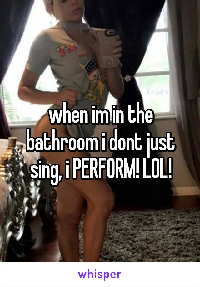 when im in the bathroom i dont just sing, i PERFORM! LOL!
