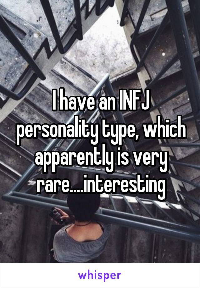 I have an INFJ personality type, which apparently is very rare....interesting