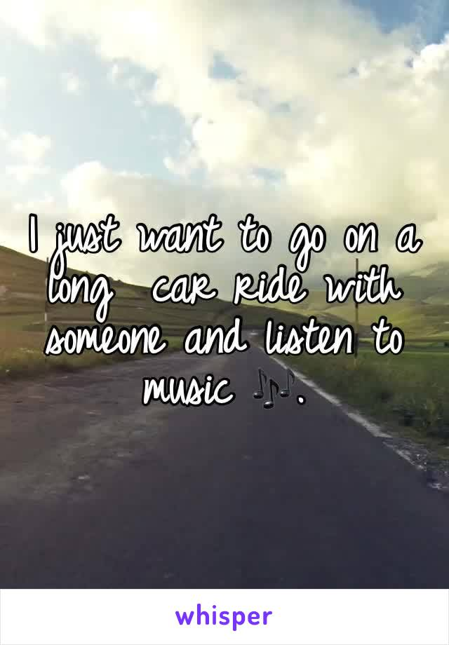 I just want to go on a long  car ride with someone and listen to music 🎶.