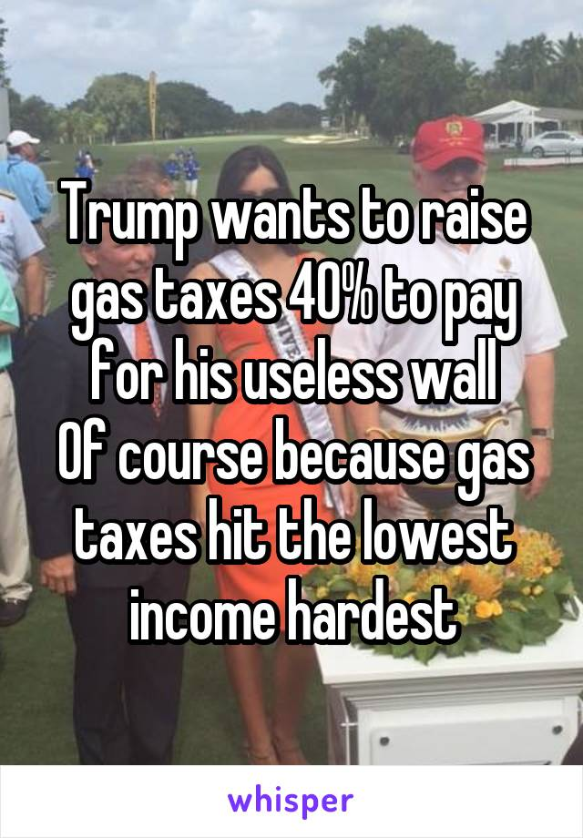 Trump wants to raise gas taxes 40% to pay for his useless wall Of course because gas taxes hit the lowest income hardest