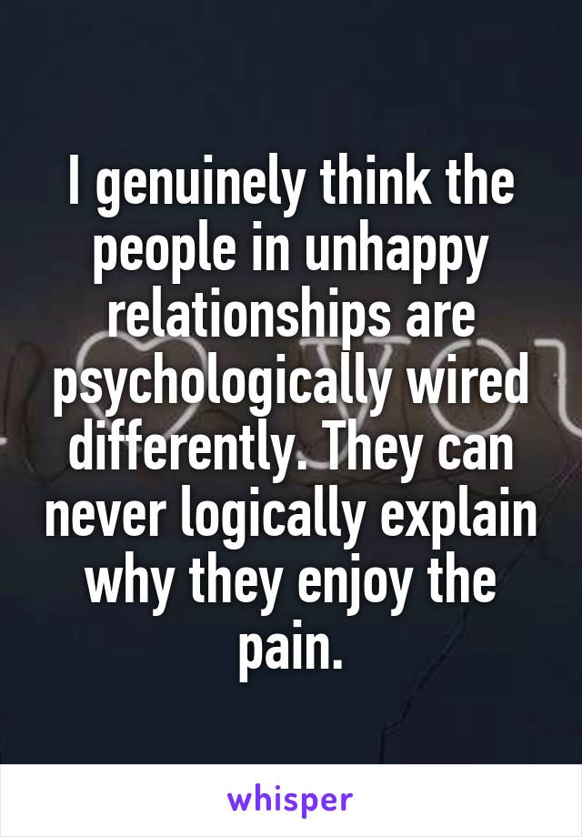I genuinely think the people in unhappy relationships are psychologically wired differently. They can never logically explain why they enjoy the pain.