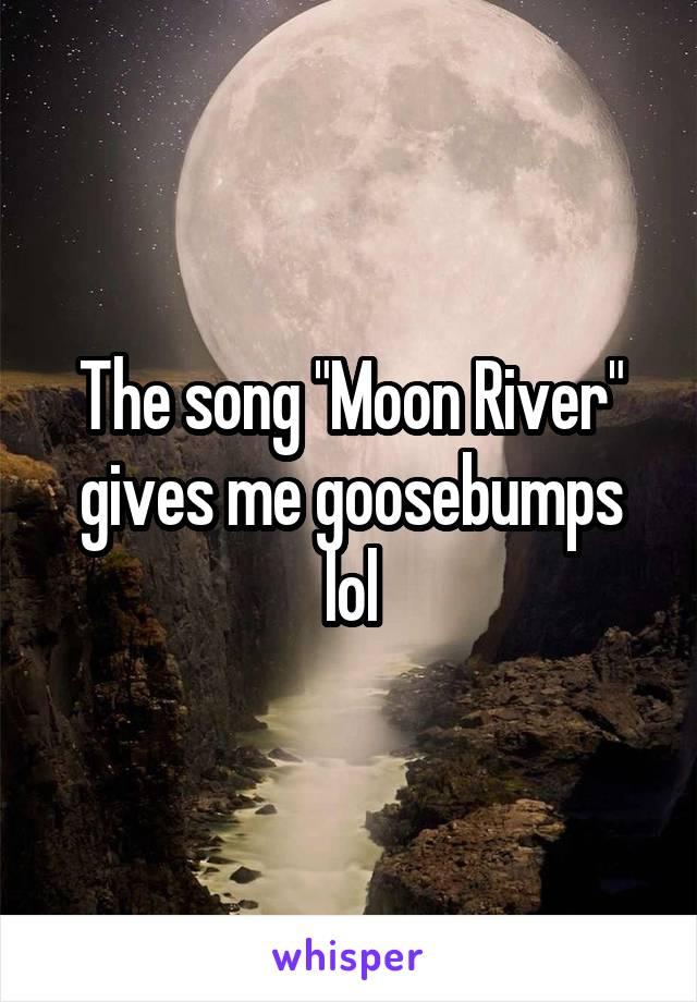 "The song ""Moon River"" gives me goosebumps lol"