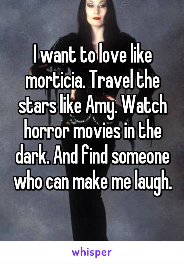 I want to love like morticia. Travel the stars like Amy. Watch horror movies in the dark. And find someone who can make me laugh.