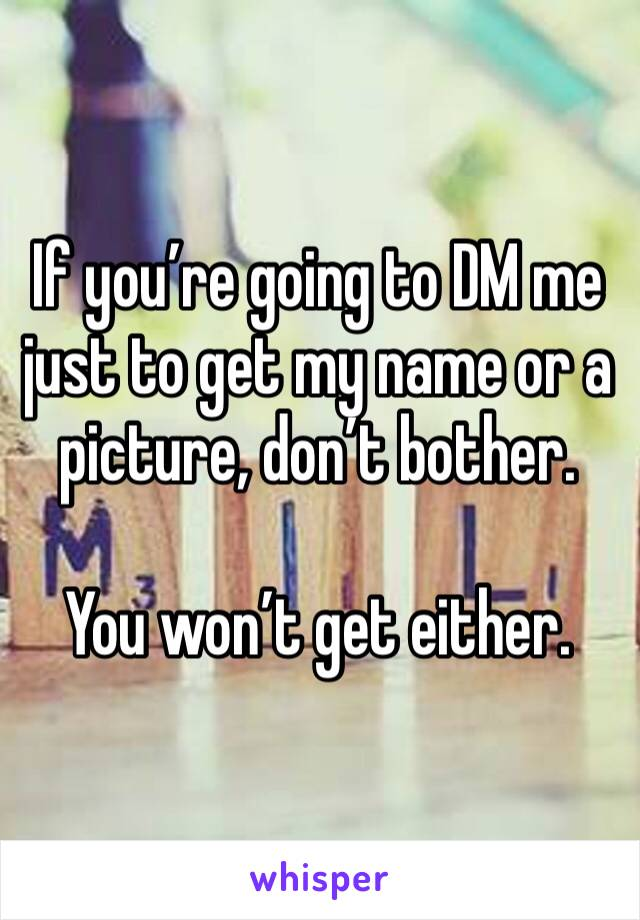 If you're going to DM me just to get my name or a picture, don't bother.  You won't get either.