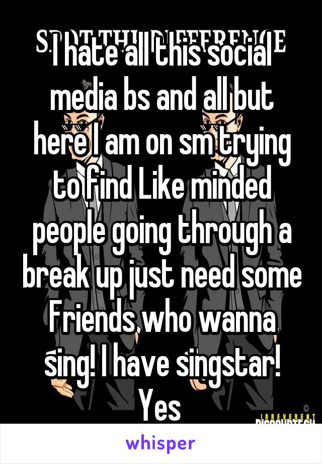 I hate all this social media bs and all but here I am on sm trying to find Like minded people going through a break up just need some Friends who wanna sing! I have singstar! Yes