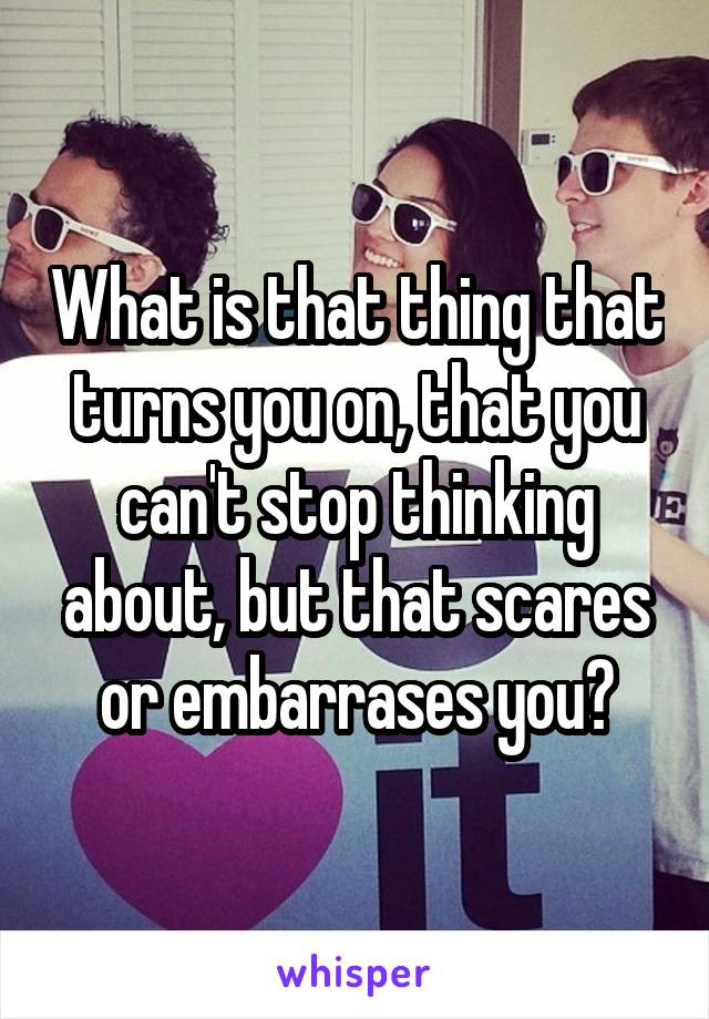 What is that thing that turns you on, that you can't stop thinking about, but that scares or embarrases you?
