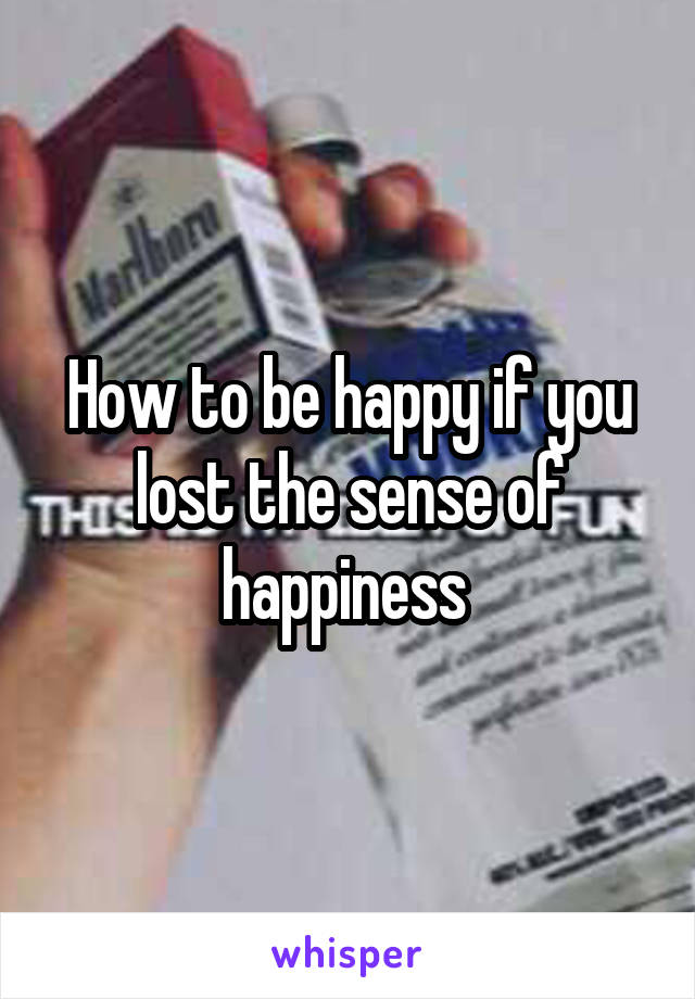 How to be happy if you lost the sense of happiness