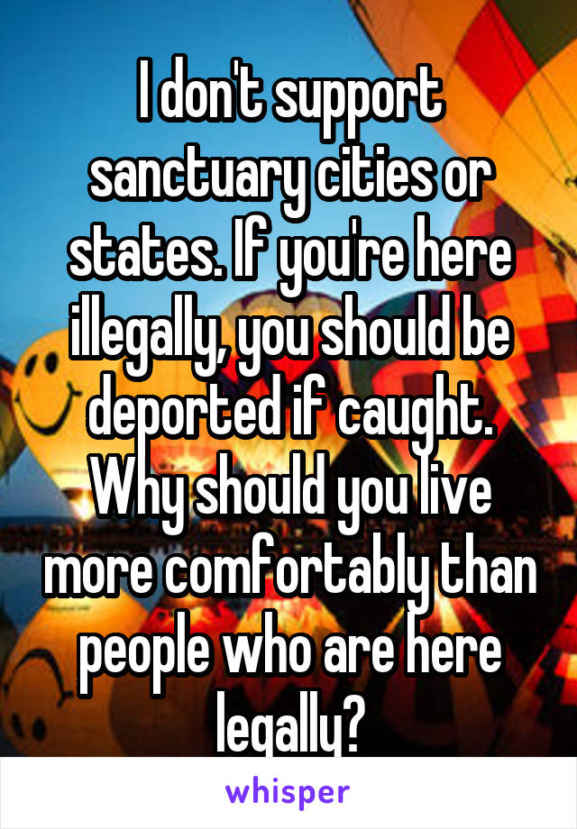 I don't support sanctuary cities or states. If you're here illegally, you should be deported if caught. Why should you live more comfortably than people who are here legally?