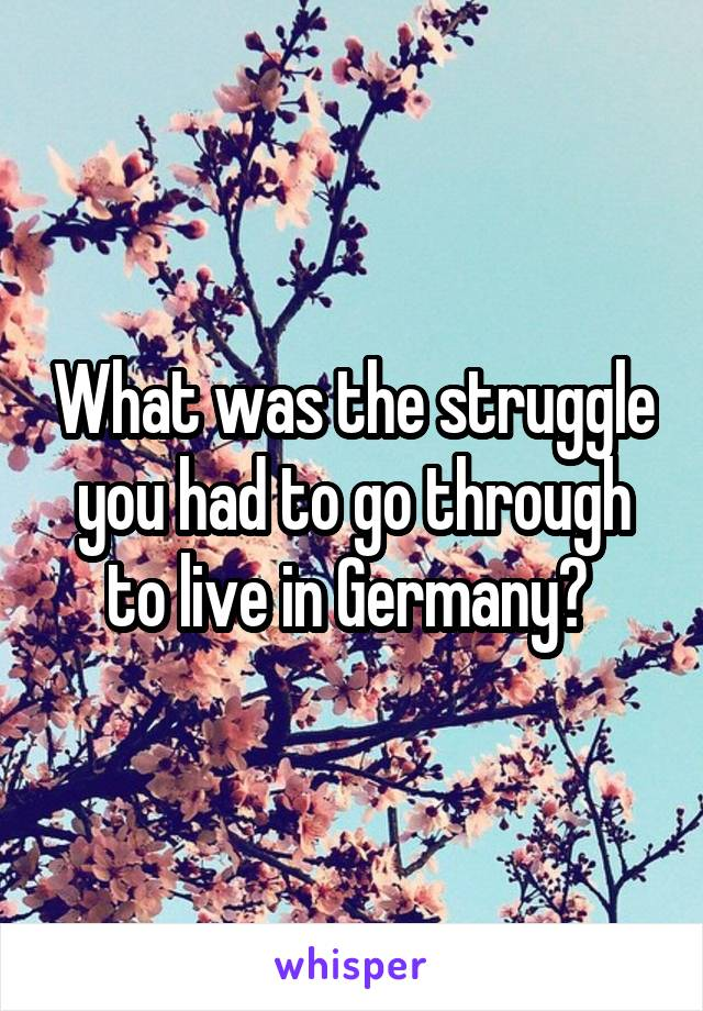What was the struggle you had to go through to live in Germany?