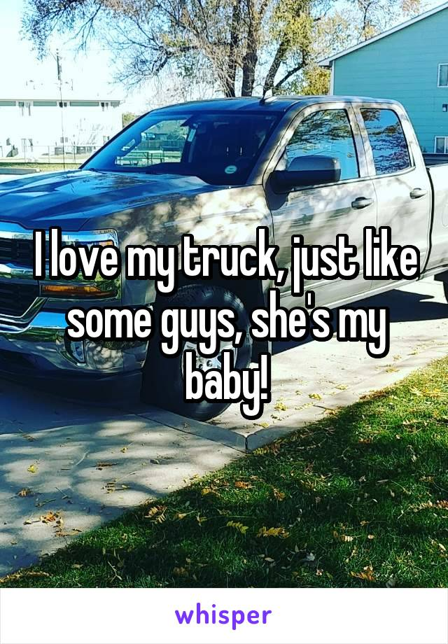 I love my truck, just like some guys, she's my baby!