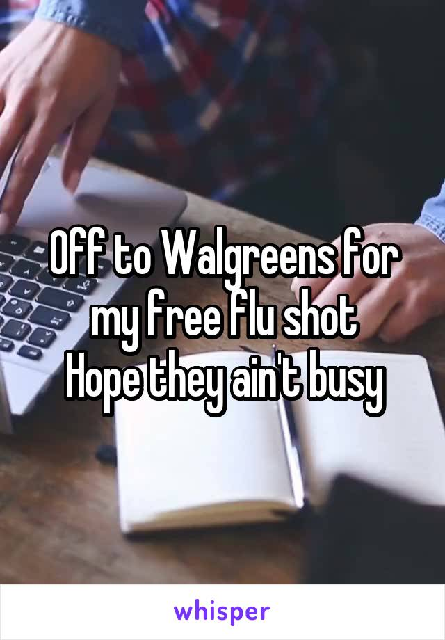 Off to Walgreens for my free flu shot Hope they ain't busy