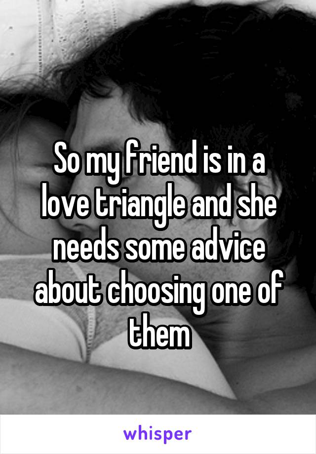 So my friend is in a love triangle and she needs some advice about choosing one of them