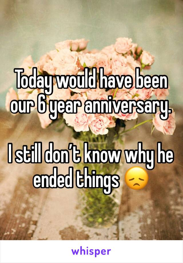 Today would have been our 6 year anniversary.   I still don't know why he ended things 😞