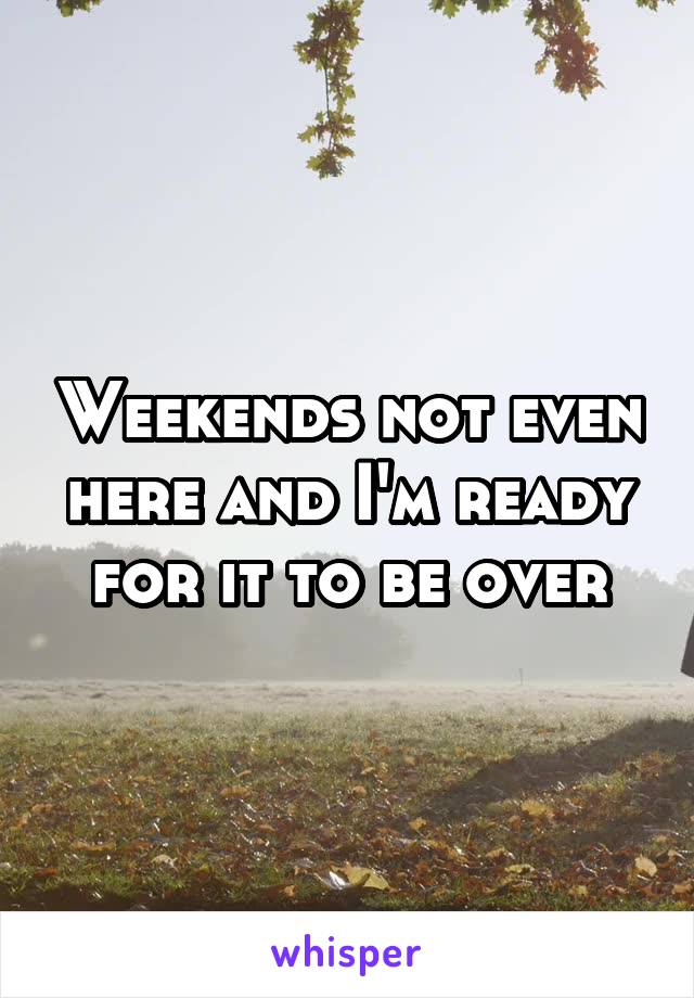 Weekends not even here and I'm ready for it to be over