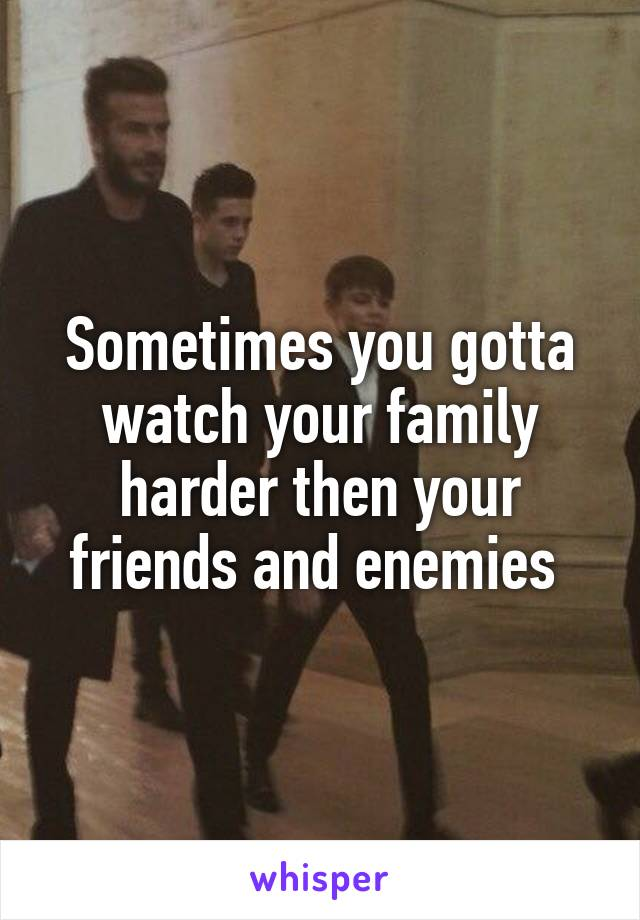 Sometimes you gotta watch your family harder then your friends and enemies