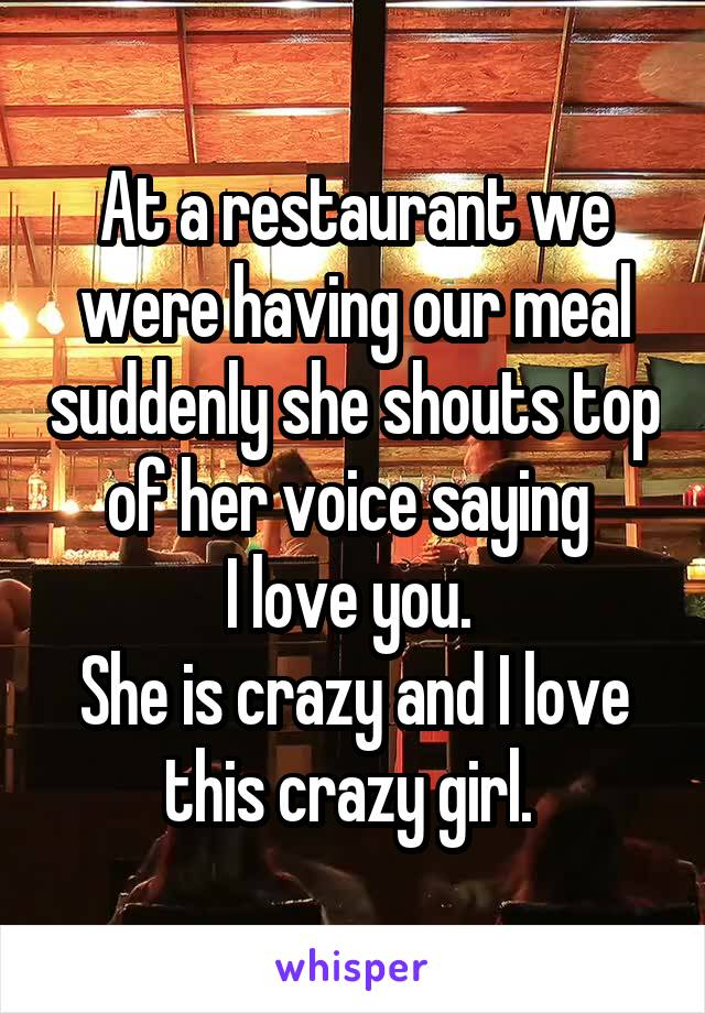 At a restaurant we were having our meal suddenly she shouts top of her voice saying  I love you.  She is crazy and I love this crazy girl.