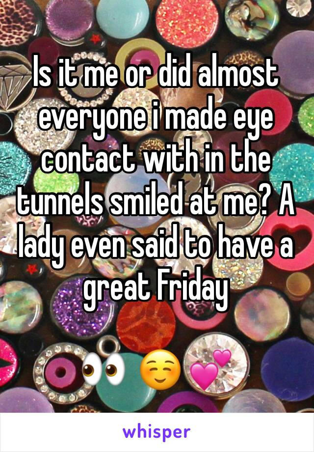 Is it me or did almost everyone i made eye contact with in the tunnels smiled at me? A lady even said to have a great Friday   👀  ☺️ 💕