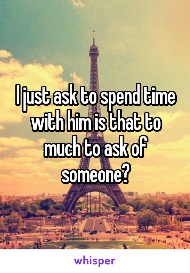 I just ask to spend time with him is that to much to ask of someone?