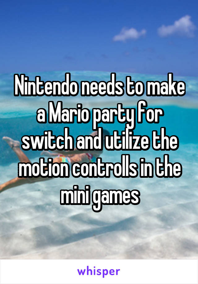 Nintendo needs to make a Mario party for switch and utilize the motion controlls in the mini games
