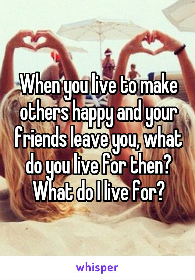 When you live to make others happy and your friends leave you, what do you live for then? What do I live for?