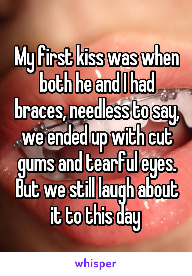 My first kiss was when both he and I had braces, needless to say, we ended up with cut gums and tearful eyes. But we still laugh about it to this day