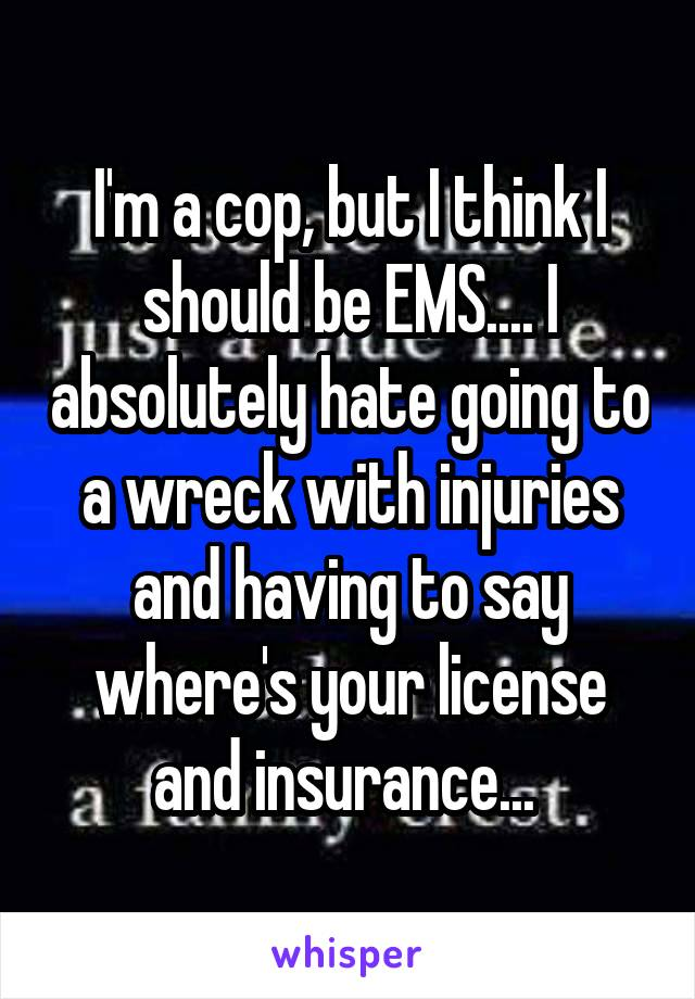 I'm a cop, but I think I should be EMS.... I absolutely hate going to a wreck with injuries and having to say where's your license and insurance...