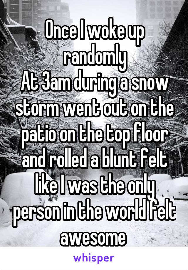 Once I woke up randomly At 3am during a snow storm went out on the patio on the top floor and rolled a blunt felt like I was the only person in the world felt awesome