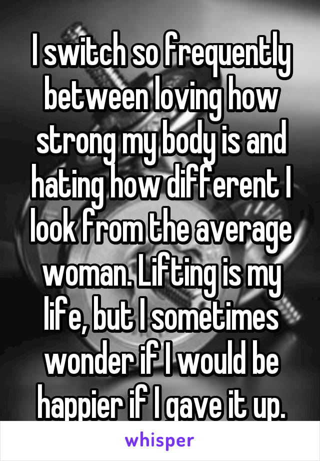 I switch so frequently between loving how strong my body is and hating how different I look from the average woman. Lifting is my life, but I sometimes wonder if I would be happier if I gave it up.