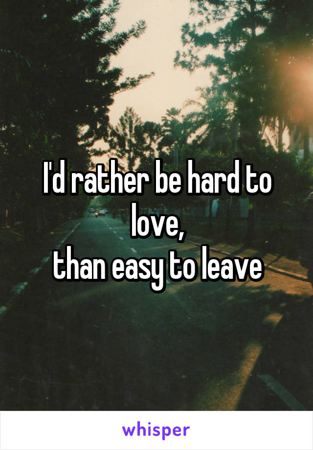I'd rather be hard to love, than easy to leave