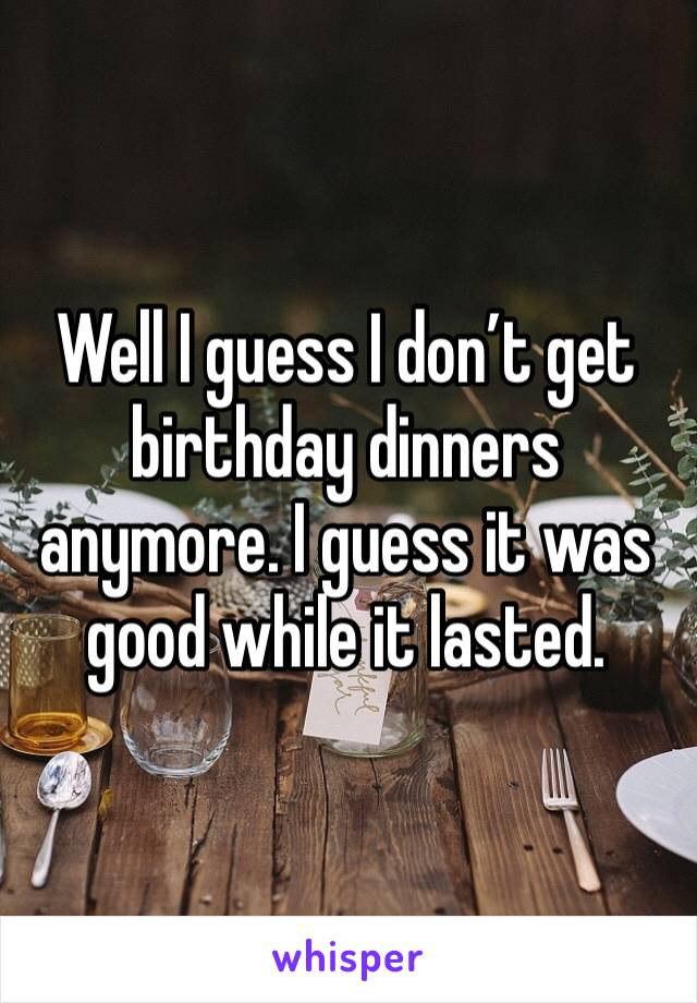 Well I guess I don't get birthday dinners anymore. I guess it was good while it lasted.