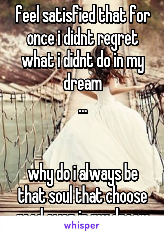 feel satisfied that for once i didnt regret what i didnt do in my dream ...   why do i always be that soul that choose good even in my dream