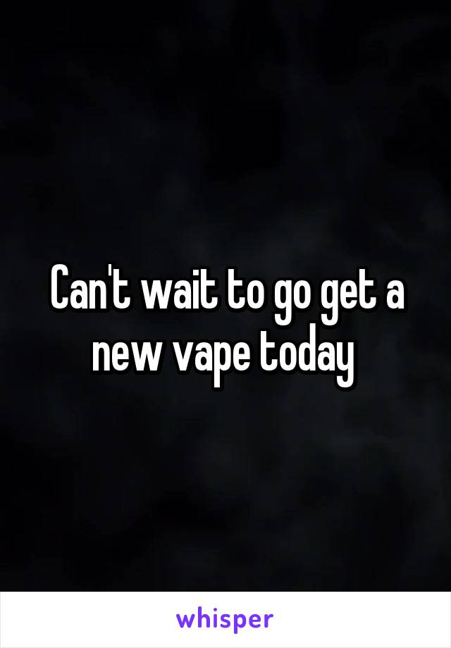 Can't wait to go get a new vape today
