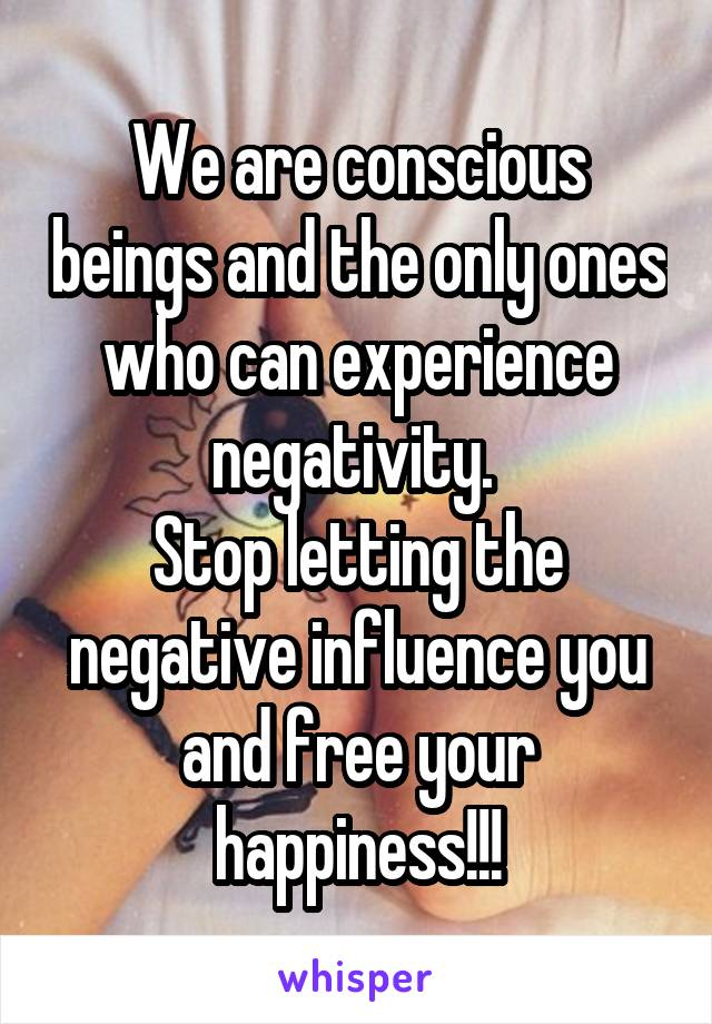 We are conscious beings and the only ones who can experience negativity.  Stop letting the negative influence you and free your happiness!!!