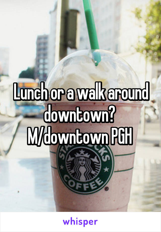 Lunch or a walk around downtown?  M/downtown PGH