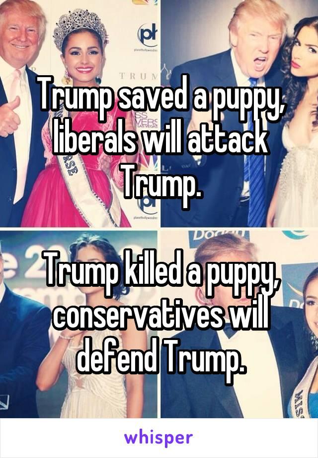 Trump saved a puppy, liberals will attack Trump.  Trump killed a puppy, conservatives will defend Trump.