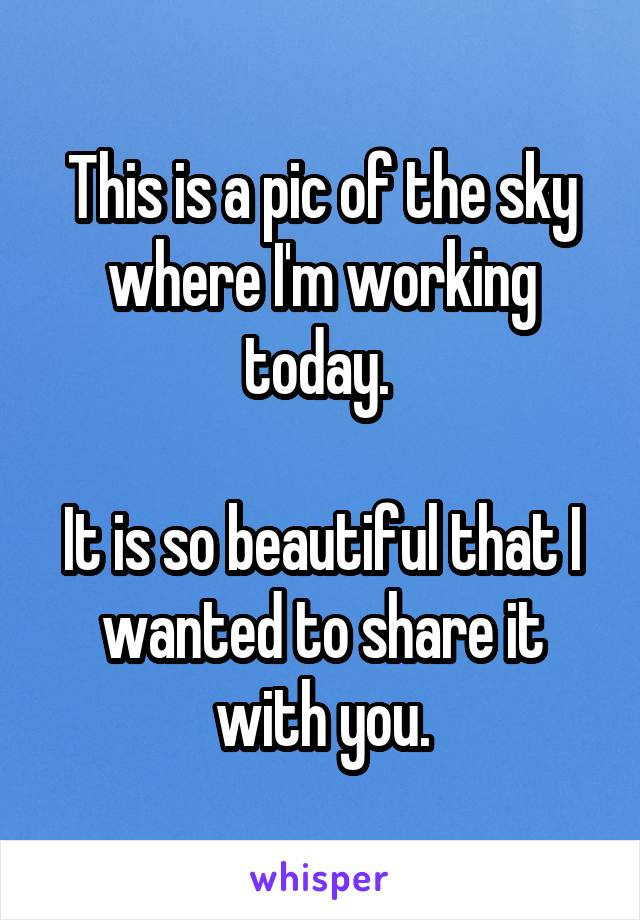 This is a pic of the sky where I'm working today.   It is so beautiful that I wanted to share it with you.